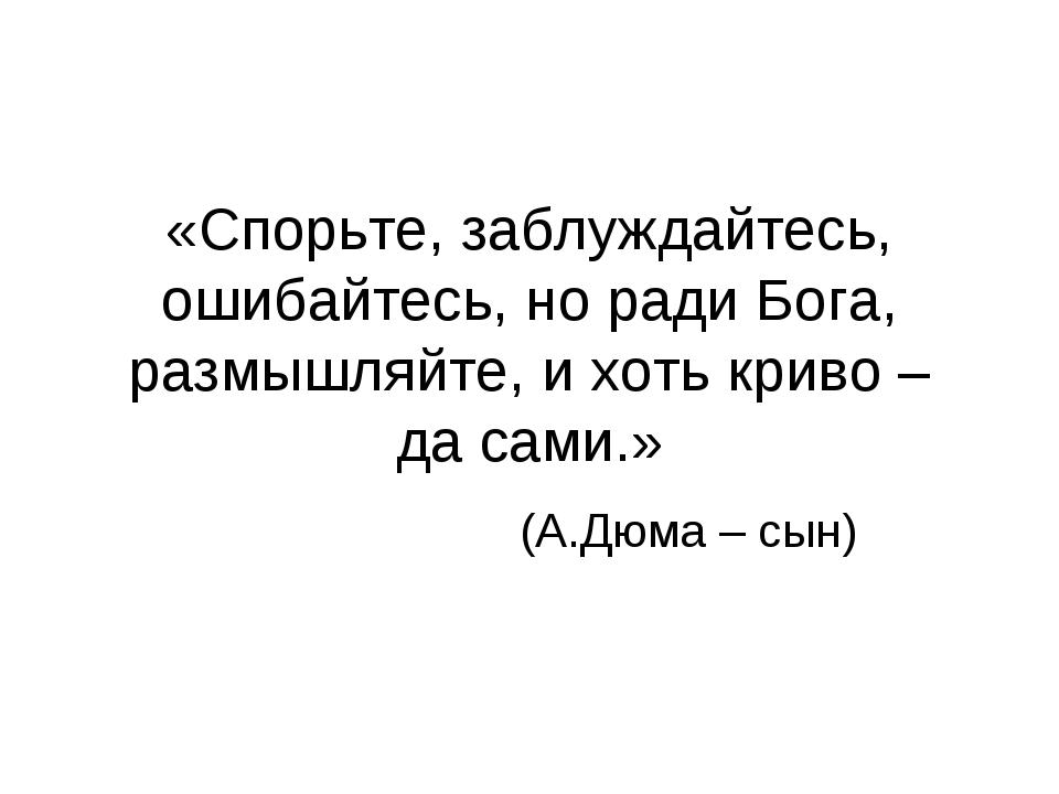 «Спорьте, заблуждайтесь, ошибайтесь, но ради Бога, размышляйте, и хоть криво...