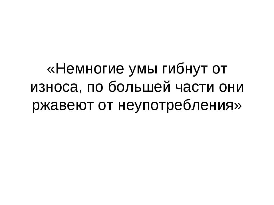 «Немногие умы гибнут от износа, по большей части они ржавеют от неупотребления»