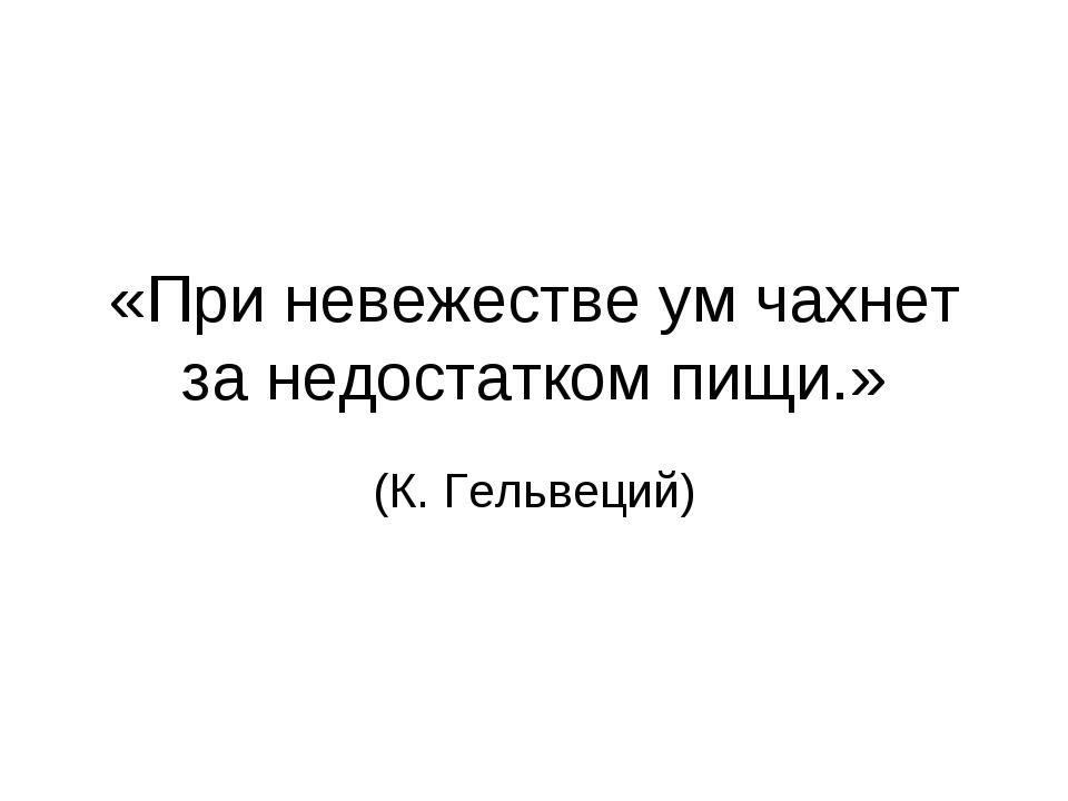 «При невежестве ум чахнет за недостатком пищи.» (К. Гельвеций)