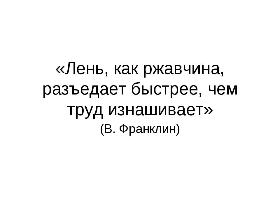 «Лень, как ржавчина, разъедает быстрее, чем труд изнашивает» (В. Франклин)