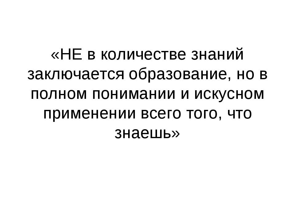 «НЕ в количестве знаний заключается образование, но в полном понимании и иску...