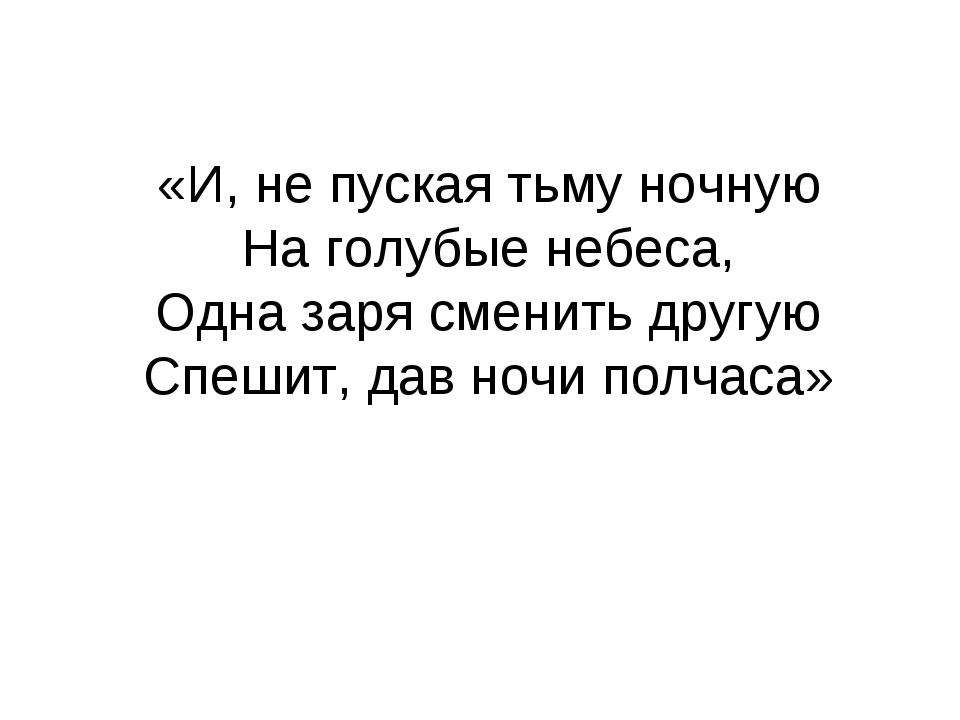 «И, не пуская тьму ночную На голубые небеса, Одна заря сменить другую Спешит,...