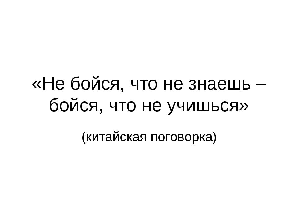 «Не бойся, что не знаешь – бойся, что не учишься» (китайская поговорка)