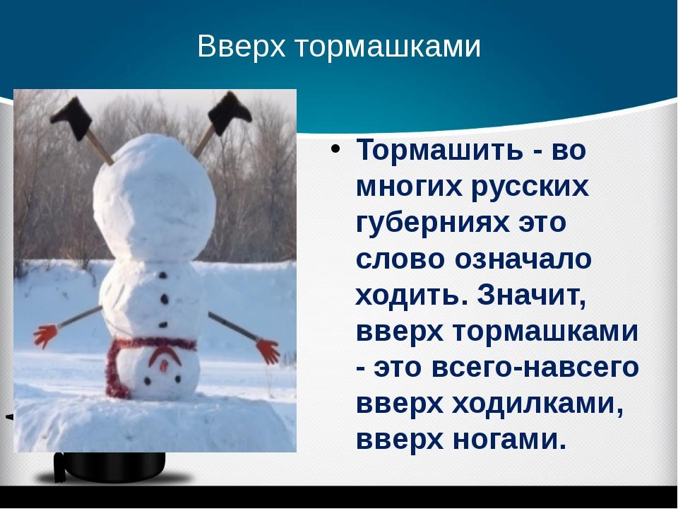 Вверх тормашками Тормашить - во многих русских губерниях это слово означало х...