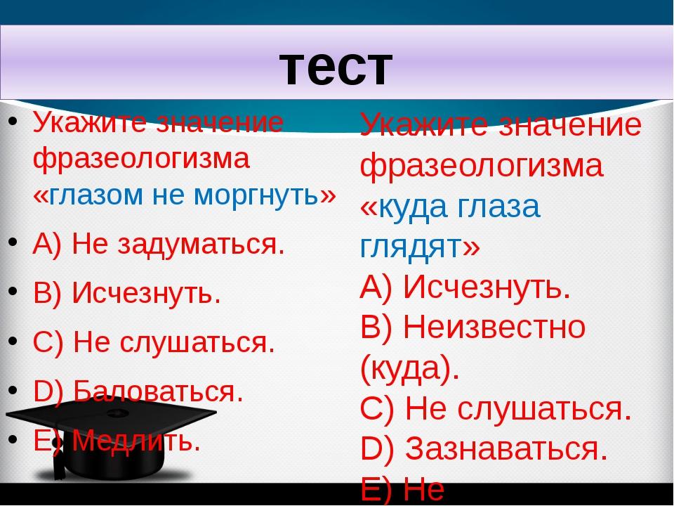 тест Укажите значение фразеологизма «глазом не моргнуть» A) Не задуматься. B)...