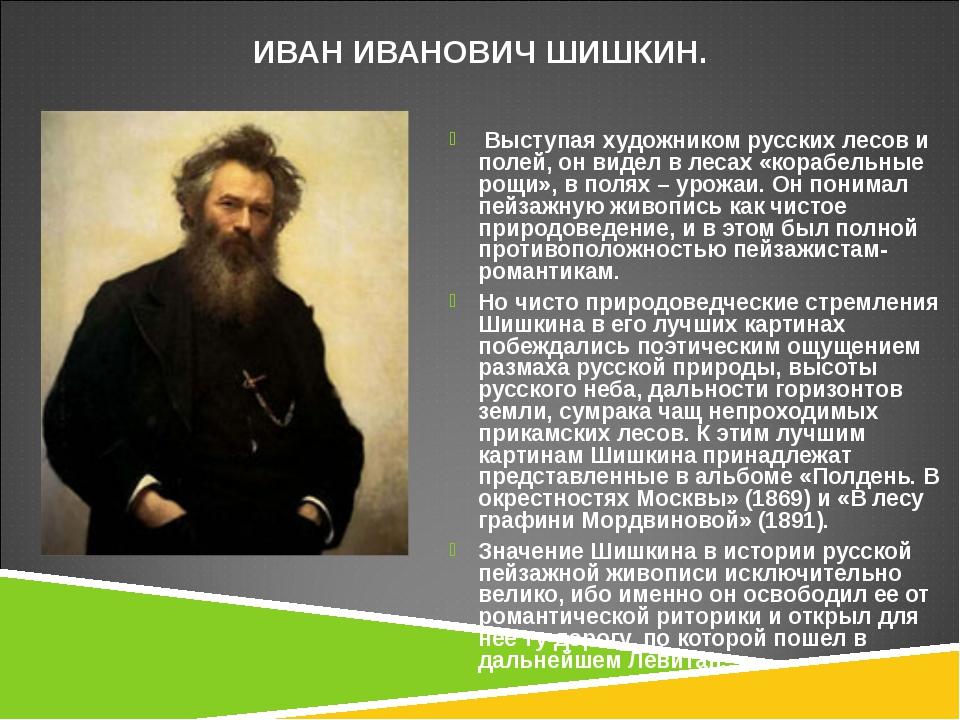 ИВАН ИВАНОВИЧ ШИШКИН. Выступая художником русских лесов и полей, он видел в л...