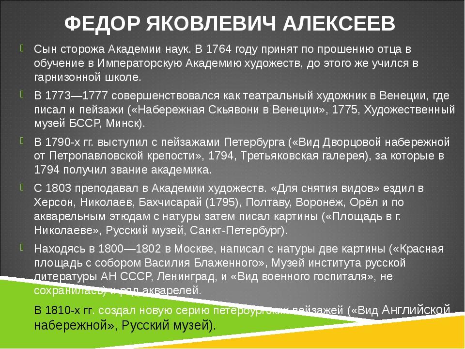 ФЕДОР ЯКОВЛЕВИЧ АЛЕКСЕЕВ Сын сторожа Академии наук. В 1764 году принят по пр...