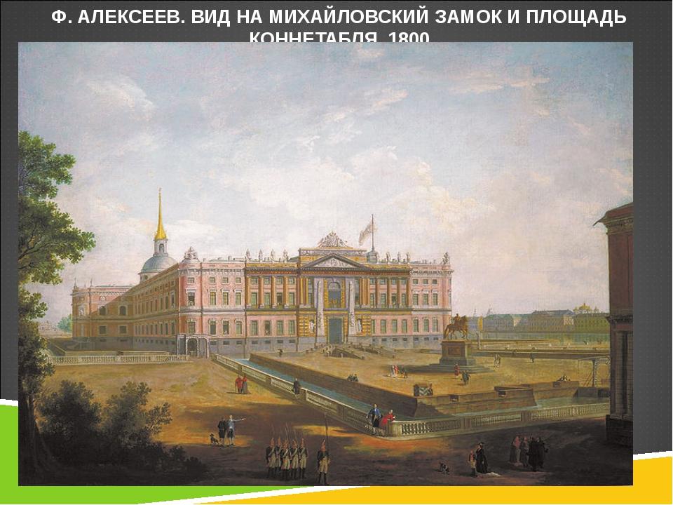 Ф. АЛЕКСЕЕВ. ВИД НА МИХАЙЛОВСКИЙ ЗАМОК И ПЛОЩАДЬ КОННЕТАБЛЯ. 1800
