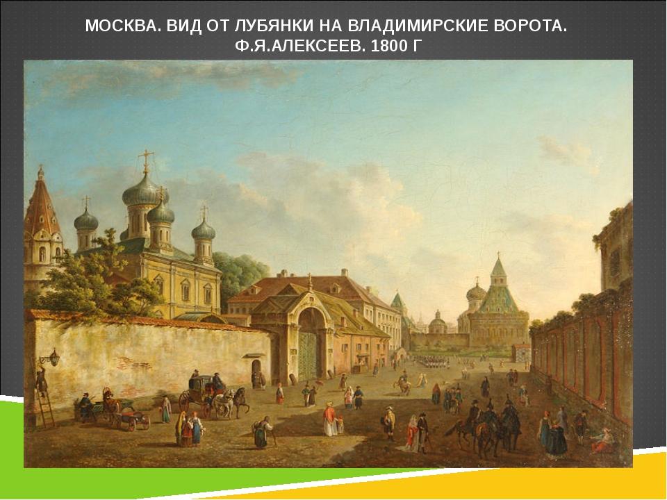 МОСКВА. ВИД ОТ ЛУБЯНКИ НА ВЛАДИМИРСКИЕ ВОРОТА. Ф.Я.АЛЕКСЕЕВ. 1800 Г