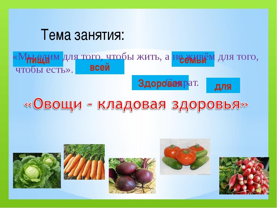 пища всей для семьи Здоровая Тема занятия: «Мы едим для того, чтобы жить, а...