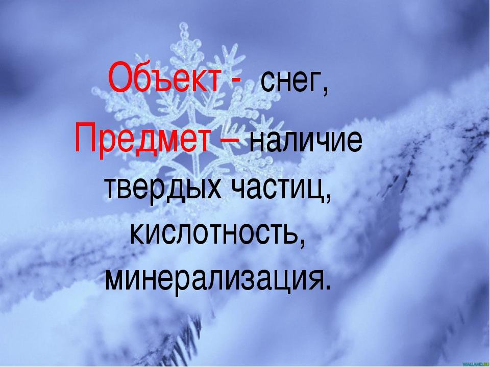 Объект - снег, Предмет – наличие твердых частиц, кислотность, минерализация.