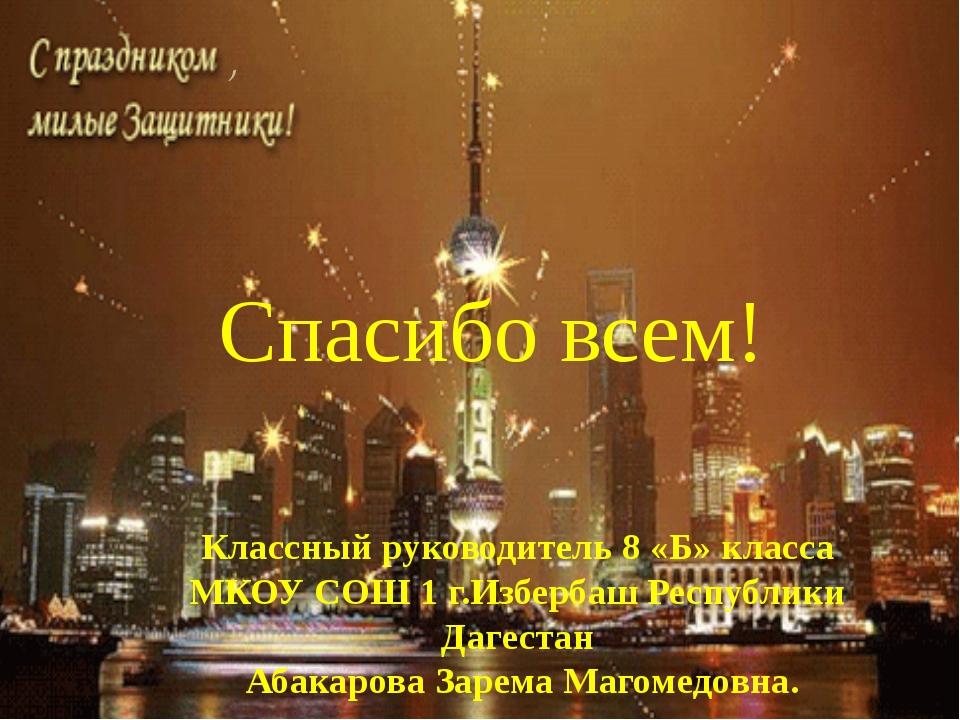 Спасибо всем! Классный руководитель 8 «Б» класса МКОУ СОШ 1 г.Избербаш Респуб...