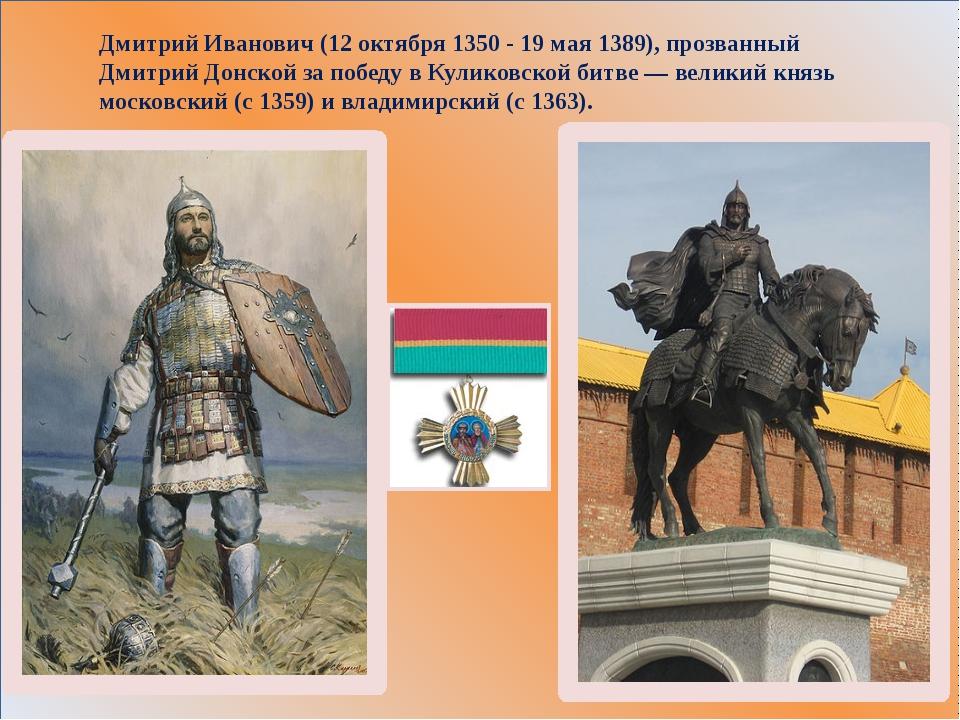 Дмитрий Иванович (12 октября 1350 - 19 мая 1389), прозванный Дмитрий Донской...