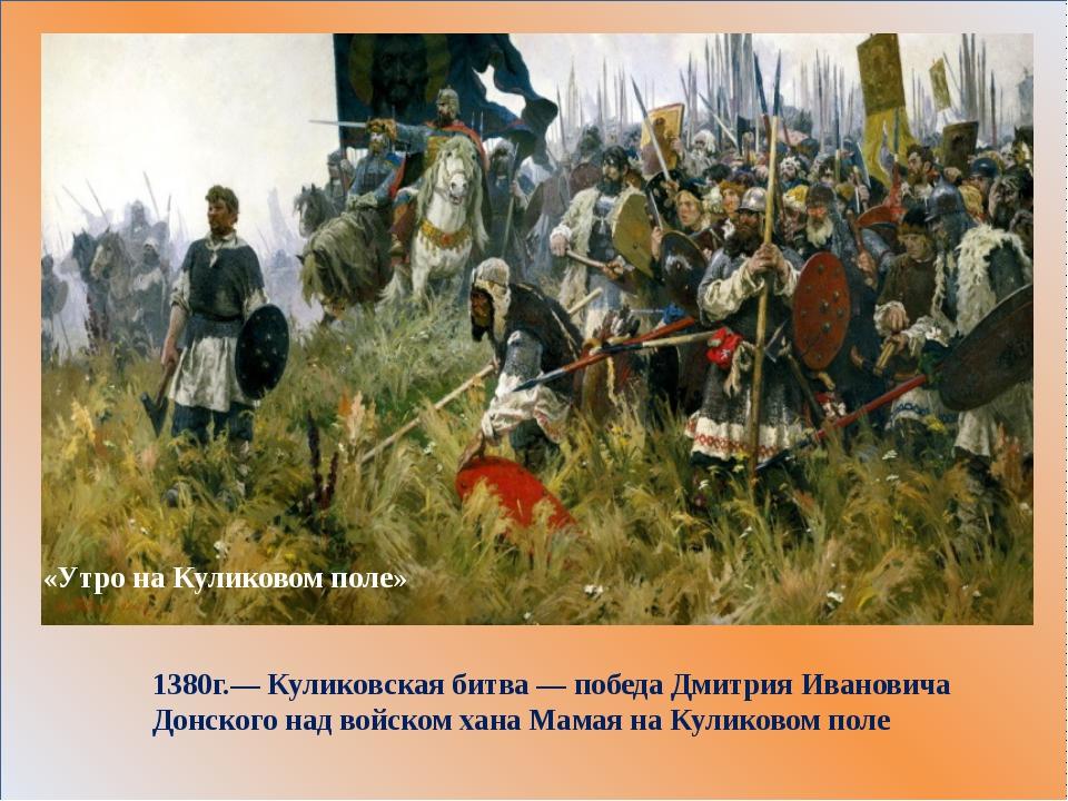 1380г.—Куликовская битва— победаДмитрия Ивановича Донского над войском ха...