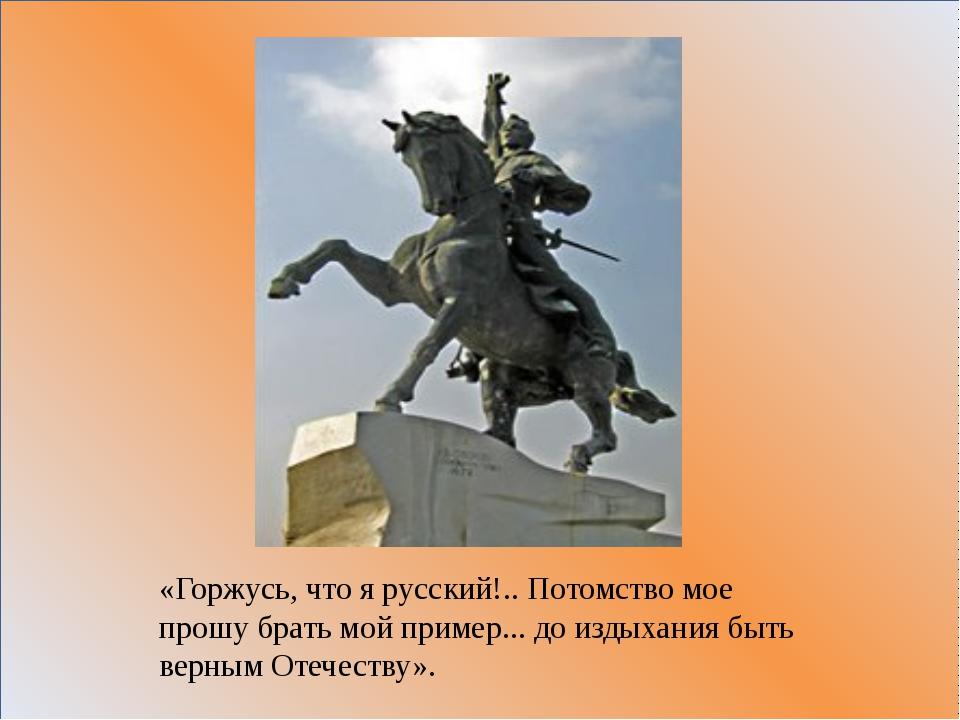 «Горжусь, что я русский!.. Потомство мое прошу брать мой пример... до издыха...