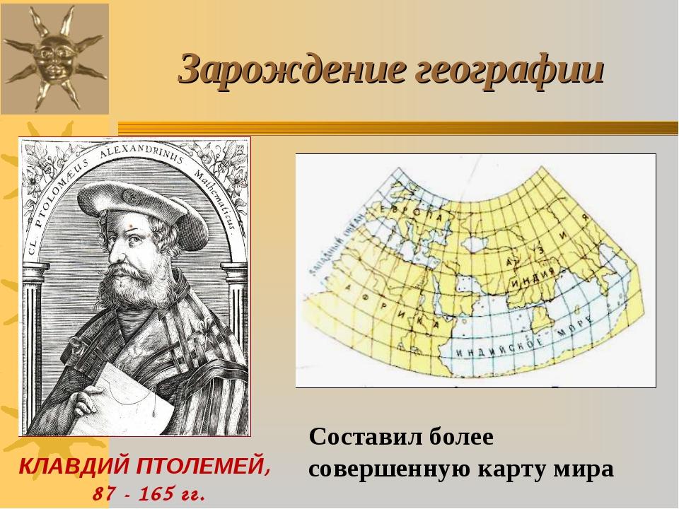 КЛАВДИЙ ПТОЛЕМЕЙ, 87 - 165 гг. Зарождение географии Составил более совершенну...
