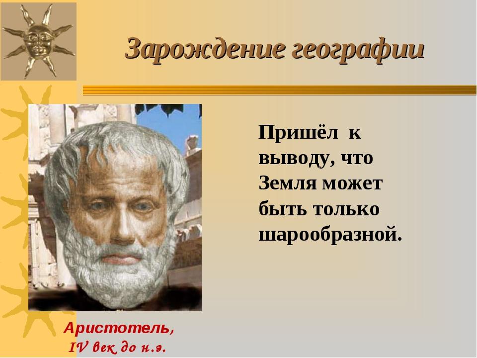 Аристотель, IV век до н.э. Зарождение географии Пришёл к выводу, что Земля м...
