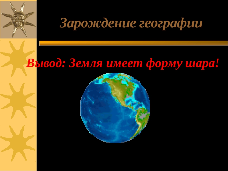 Зарождение географии Вывод: Земля имеет форму шара! Окружность Земного шара 4...
