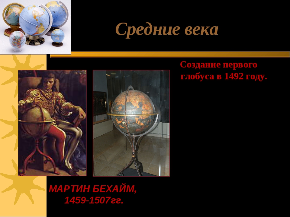 Средние века Создание первого глобуса в 1492 году. Величина глобуса, прозванн...
