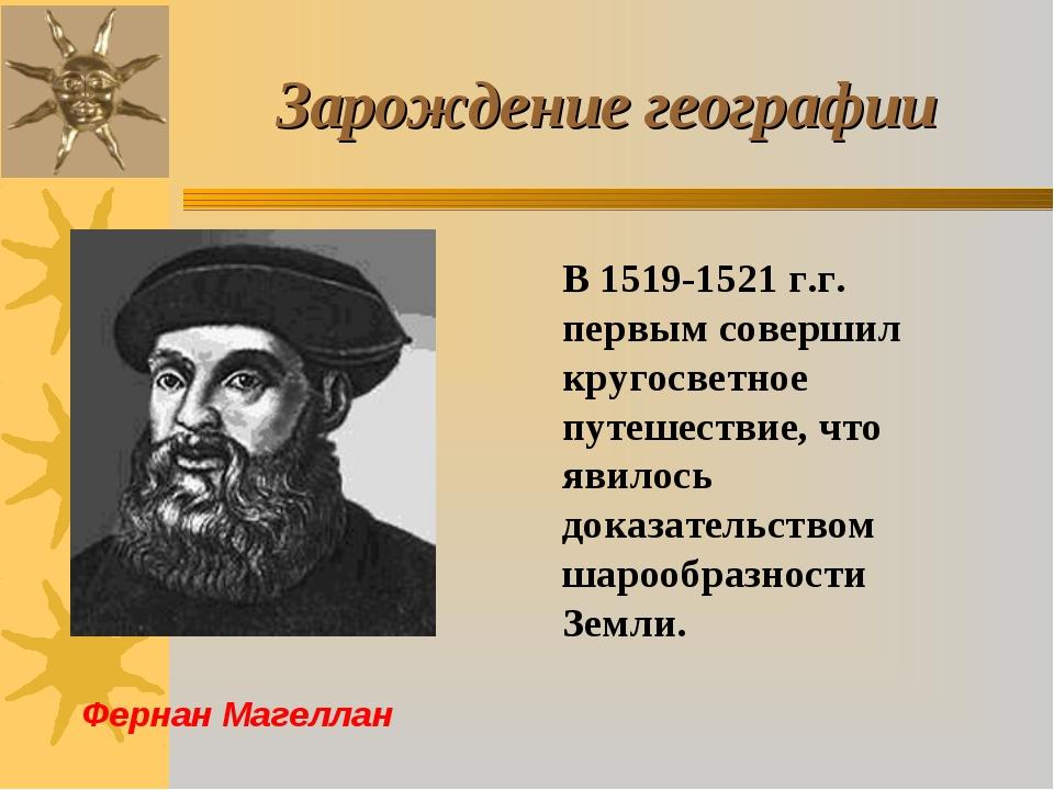 Зарождение географии Фернан Магеллан В 1519-1521 г.г. первым совершил кругосв...