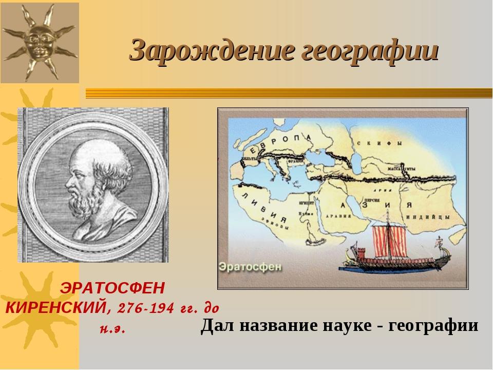 Зарождение географии ЭРАТОСФЕН КИРЕНСКИЙ, 276-194 гг. до н.э. Дал название на...