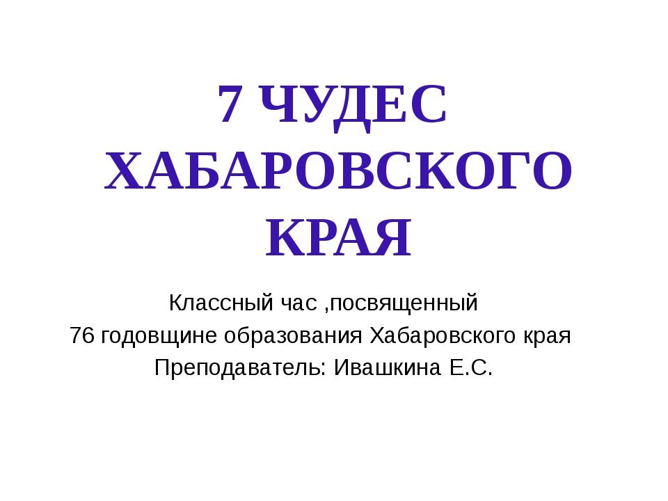 7 ЧУДЕС ХАБАРОВСКОГО КРАЯ Классный час ,посвященный 76 годовщине образования...