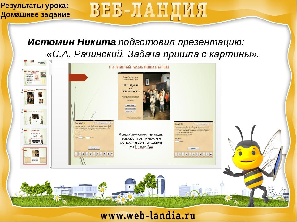 Результаты урока: Домашнее задание Истомин Никита подготовил презентацию: «С....