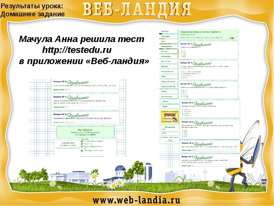 Результаты урока: Домашнее задание Мачула Анна решила тест http://testedu.ru...