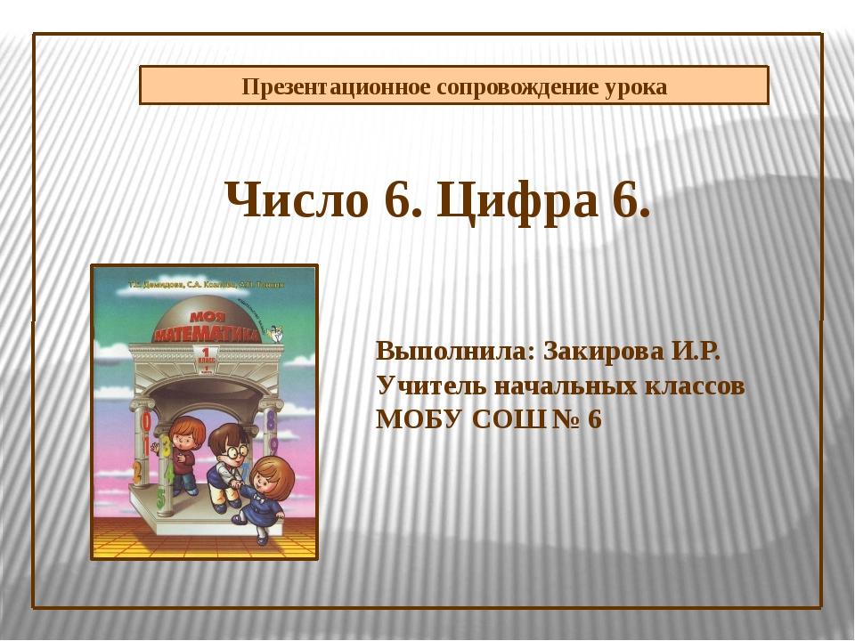 Презентационное сопровождение урока Число 6. Цифра 6. Выполнила: Закирова И.Р...