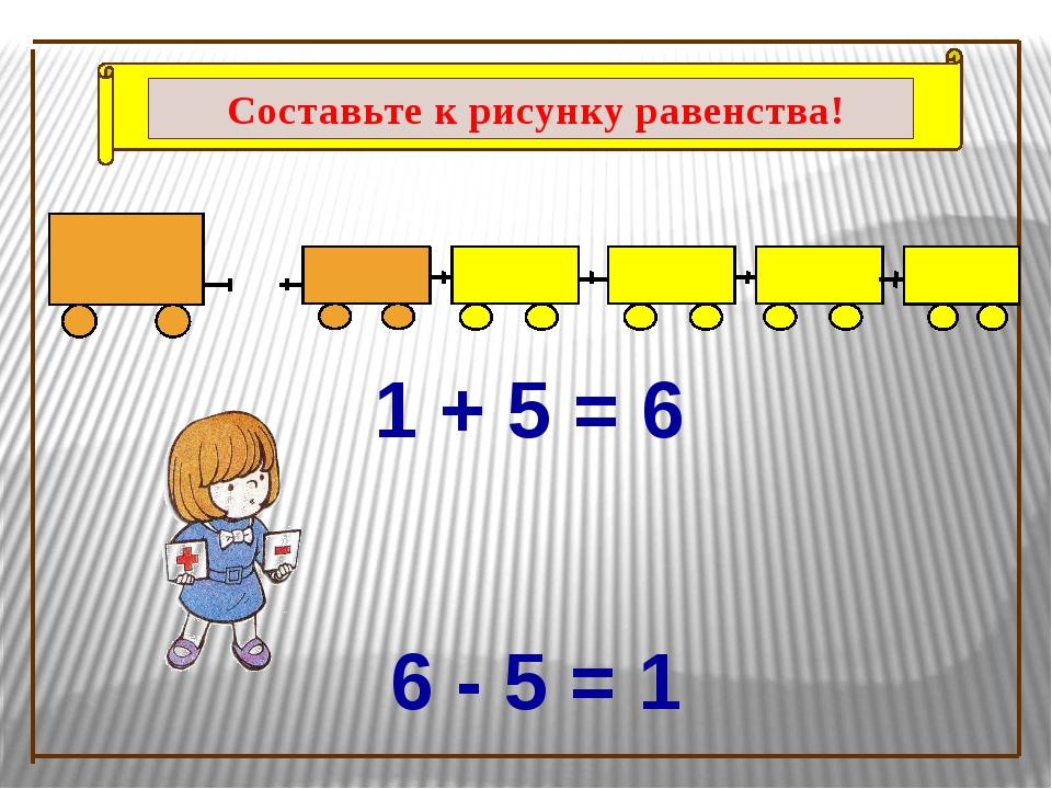 1 + 5 = 6 6 - 5 = 1 Составьте к рисунку равенства!