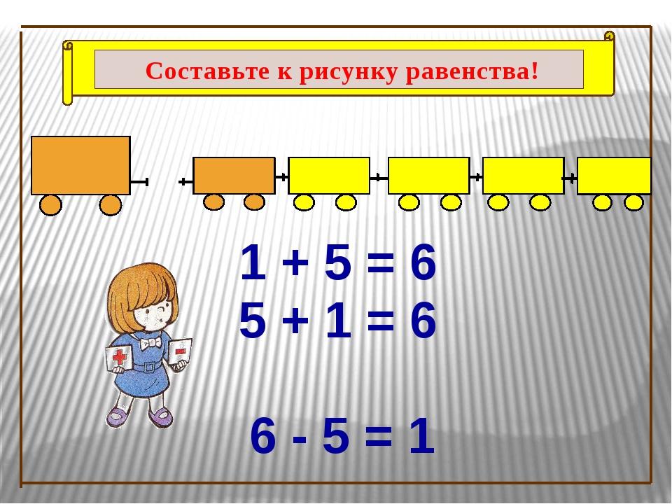 1 + 5 = 6 5 + 1 = 6 6 - 5 = 1 Составьте к рисунку равенства!