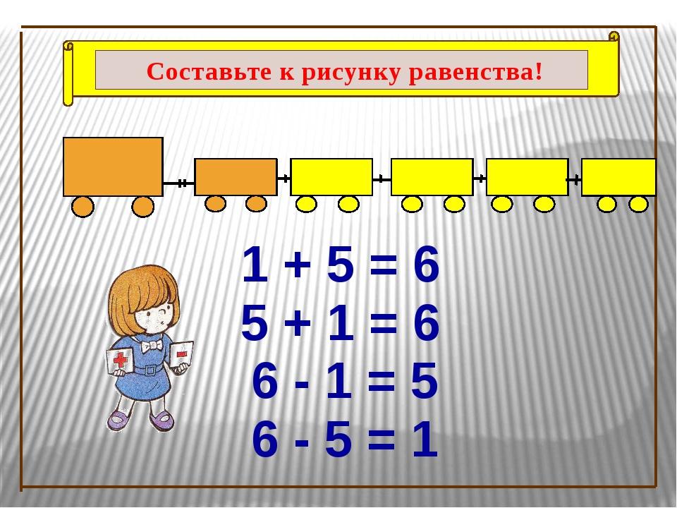 1 + 5 = 6 5 + 1 = 6 6 - 5 = 1 6 - 1 = 5 Составьте к рисунку равенства!