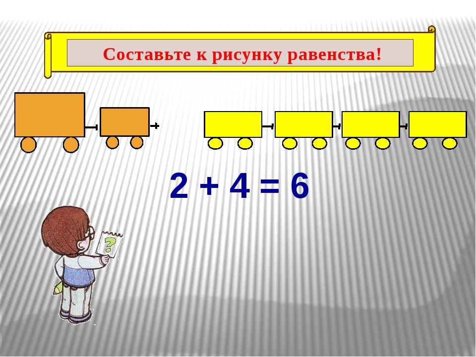2 + 4 = 6 Составьте к рисунку равенства!