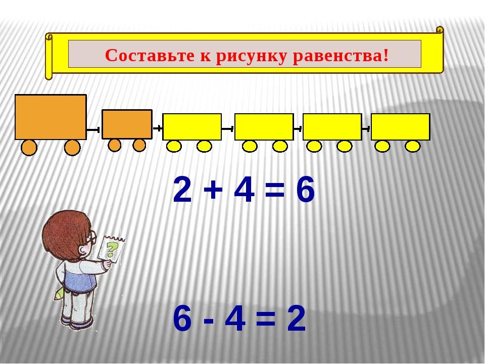 2 + 4 = 6 6 - 4 = 2 Составьте к рисунку равенства!