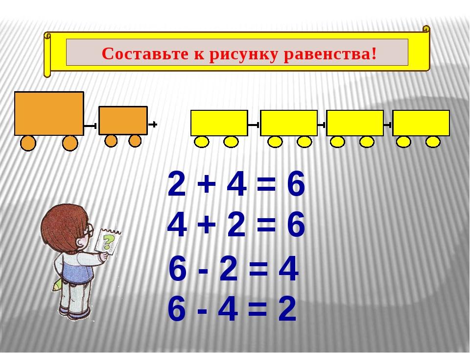 2 + 4 = 6 4 + 2 = 6 6 - 2 = 4 6 - 4 = 2 Составьте к рисунку равенства!