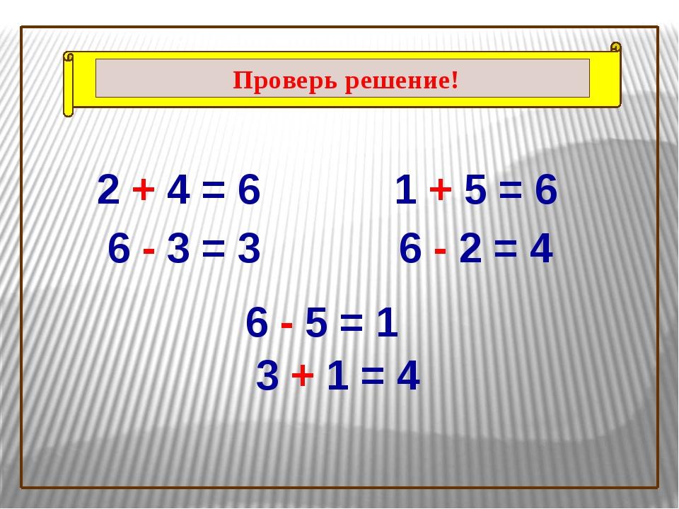 2 + 4 = 6 6 - 3 = 3 1 + 5 = 6 6 - 5 = 1 6 - 2 = 4 3 + 1 = 4 Проверь решение!