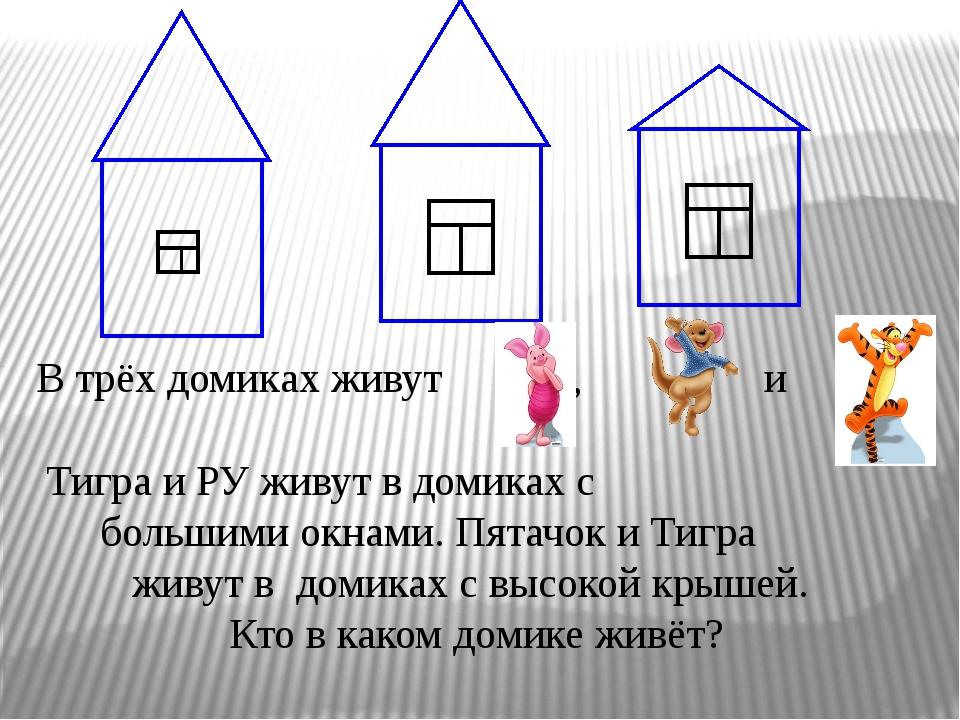 В трёх домиках живут , и Тигра и РУ живут в домиках с большими окнами. Пятач...