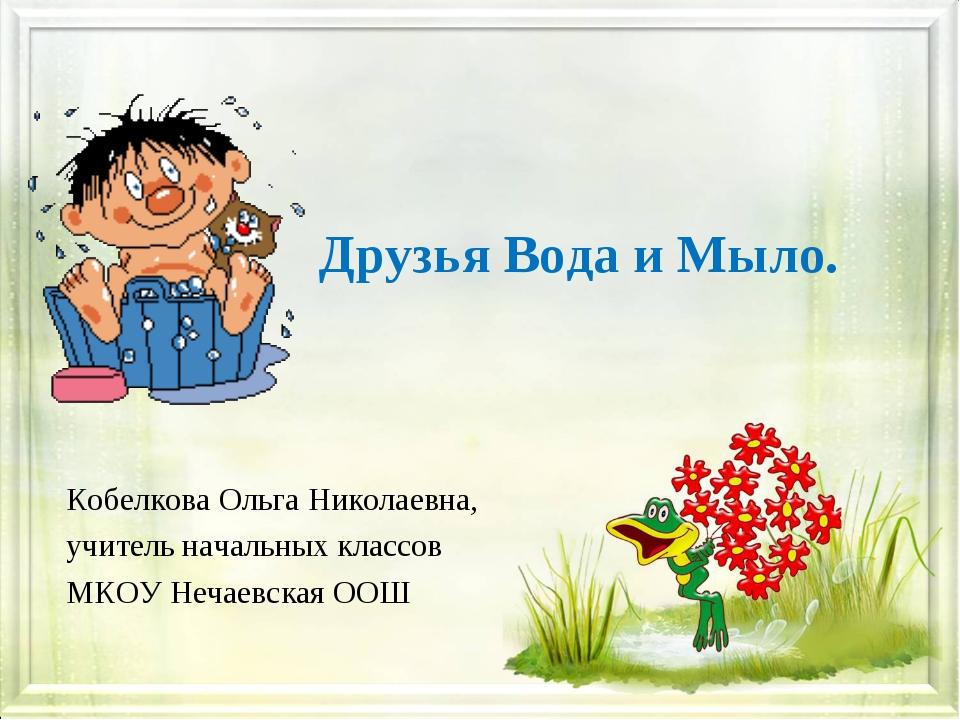 Друзья Вода и Мыло. Кобелкова Ольга Николаевна, учитель начальных классов МКО...