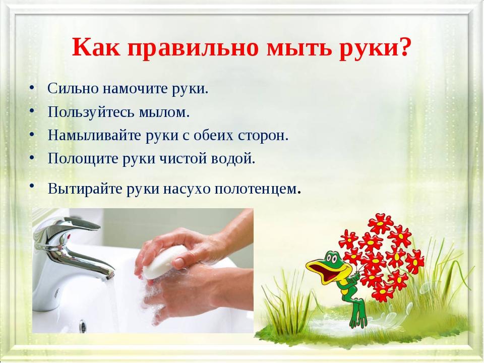 Как правильно мыть руки? Сильно намочите руки. Пользуйтесь мылом. Намыливайте...