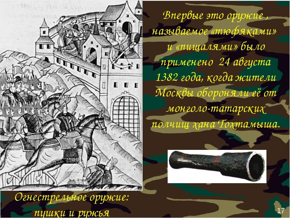 17 Впервые это оружие , называемое «тюфяками» и «пищалями» было применено 24...