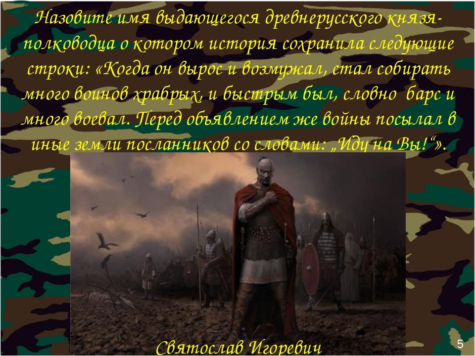 5 Назовите имя выдающегося древнерусского князя-полководца о котором история...