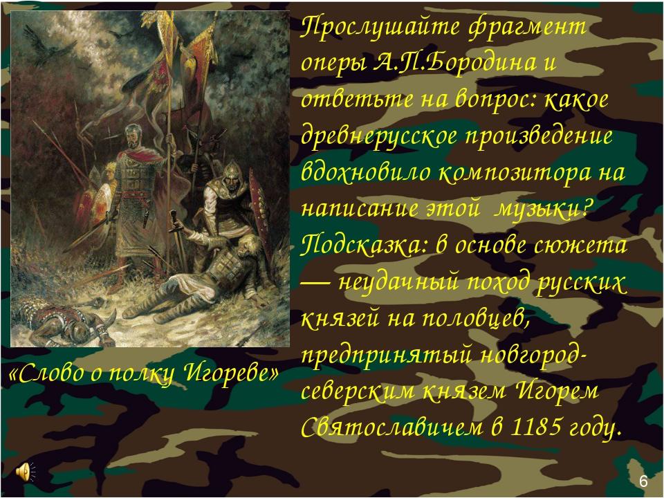 6 Прослушайте фрагмент оперы А.П.Бородина и ответьте на вопрос: какое древнер...
