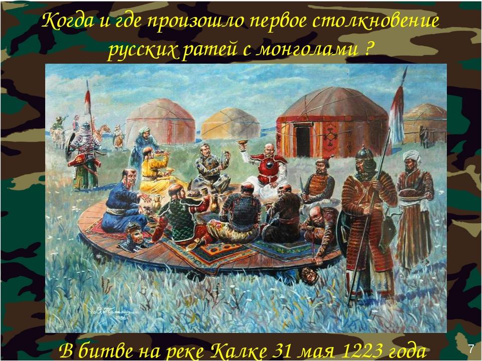 Когда и где произошло первое столкновение русских ратей с монголами ? В битве...