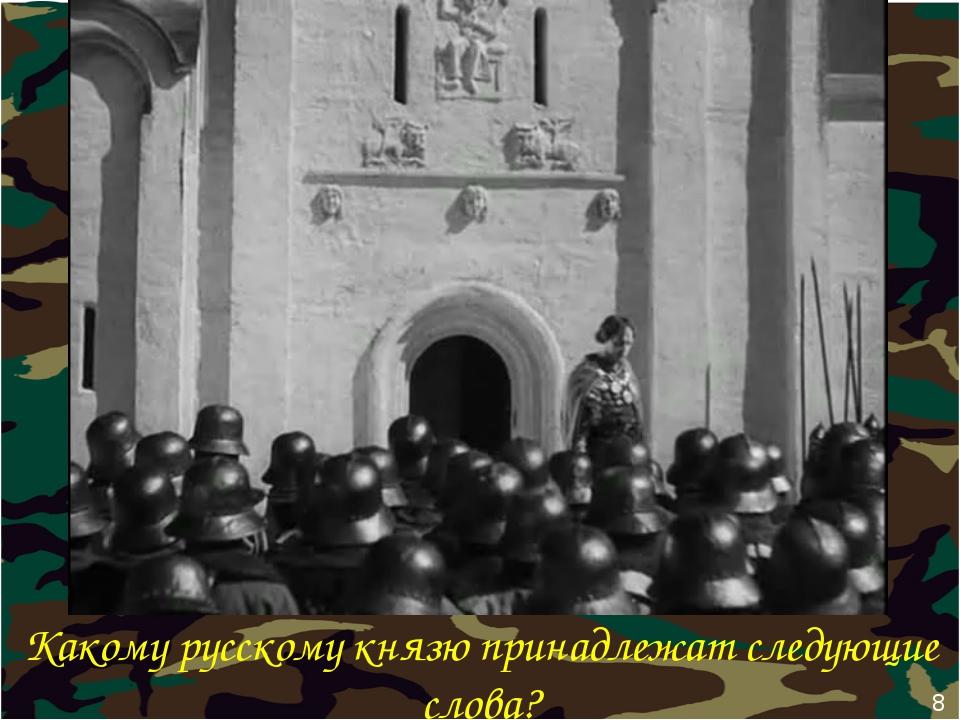 Какому русскому князю принадлежат следующие слова? 8