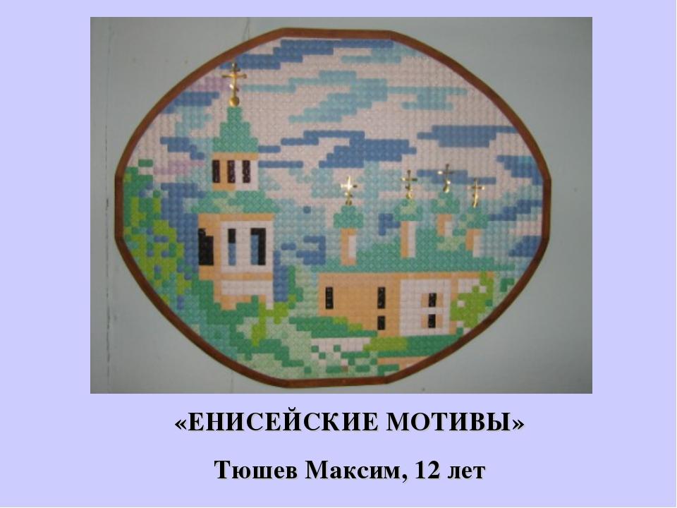 «ЕНИСЕЙСКИЕ МОТИВЫ» Тюшев Максим, 12 лет