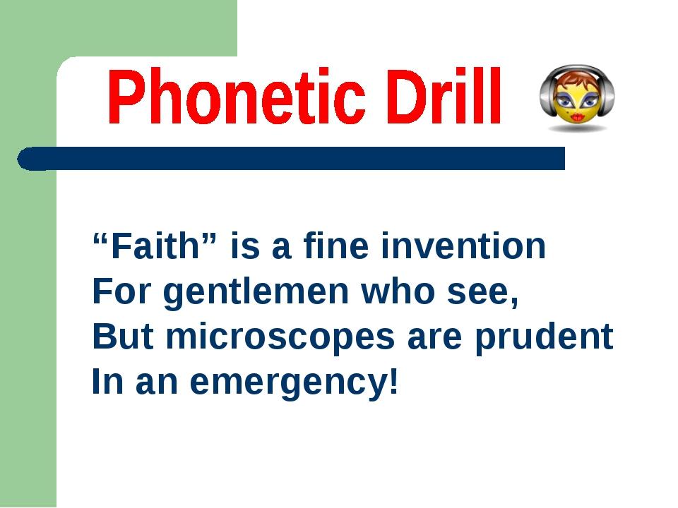 """Faith"" is a fine invention For gentlemen whosee, Butmicroscopesare pruden..."