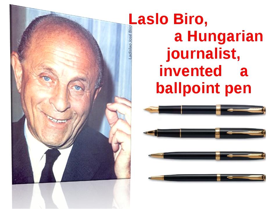 Laslo Biro, a Hungarian journalist, invented a ballpoint pen