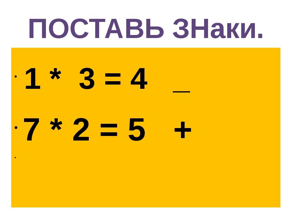 ПОСТАВЬ ЗНаки. 1 * 3 = 4 _ 7 * 2 = 5 +