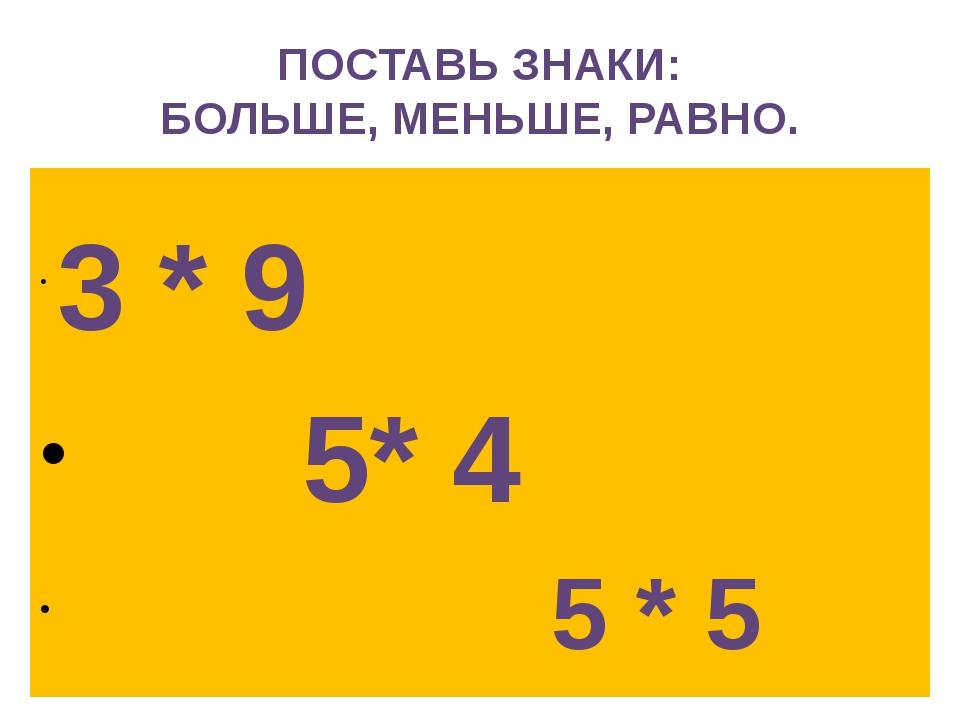 ПОСТАВЬ ЗНАКИ: БОЛЬШЕ, МЕНЬШЕ, РАВНО. 3 * 9 5* 4 5 * 5