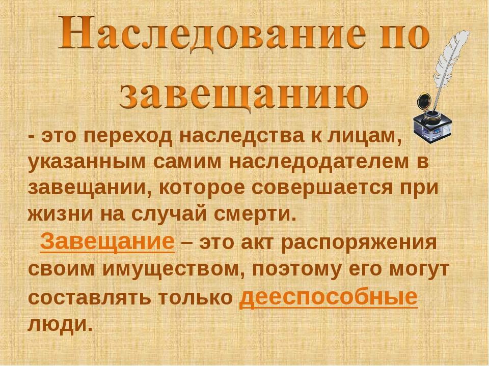 - это переход наследства к лицам, указанным самим наследодателем в завещании,...